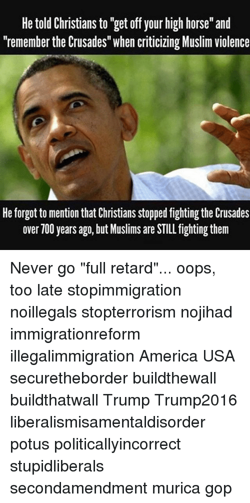 "America, Memes, and Muslim: He told Christians to ""get off your high horse"" and  ""remember the Crusades"" when criticizing Muslim violence  He forgot to mention that Christians stopped fighting the Crusades  over 700 years ago, but Muslims are STILL fighting them Never go ""full retard""... oops, too late stopimmigration noillegals stopterrorism nojihad immigrationreform illegalimmigration America USA securetheborder buildthewall buildthatwall Trump Trump2016 liberalismisamentaldisorder potus politicallyincorrect stupidliberals secondamendment murica gop"