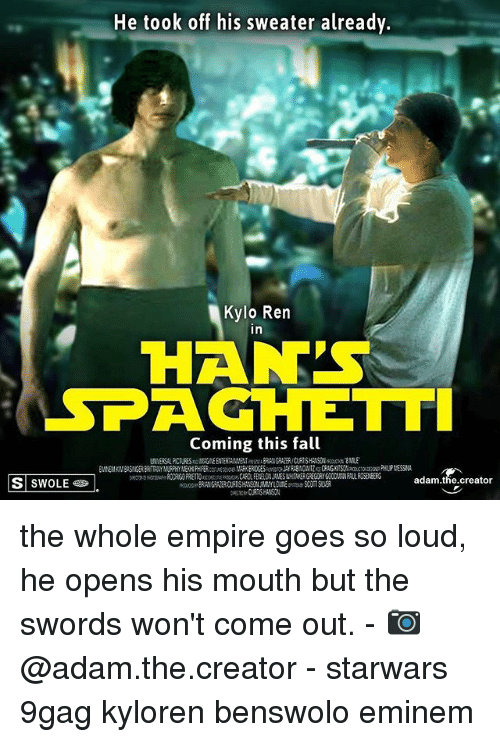 Kylo Ren: He took off his sweater already.  Kylo Ren  in  HAN'S  SPAGHETT  Coming this fall  S SWOLE  adam.the.creator the whole empire goes so loud, he opens his mouth but the swords won't come out. - 📷@adam.the.creator - starwars 9gag kyloren benswolo eminem