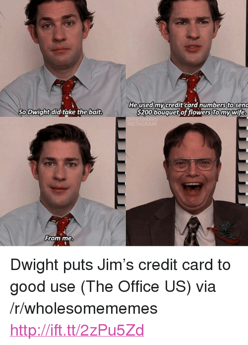 "The Office, Flowers, and Good: He used my/credit card numbers to senG  S200 bouquet of flowers To my wife  So Dwightdid take the bait  From me <p>Dwight puts Jim's credit card to good use (The Office US) via /r/wholesomememes <a href=""http://ift.tt/2zPu5Zd"">http://ift.tt/2zPu5Zd</a></p>"