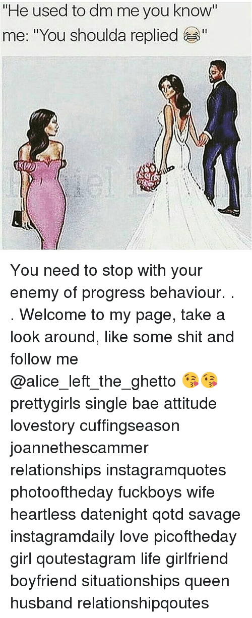 "looking-around: ""He used to dm me you know'  me: ""You shoulda replied You need to stop with your enemy of progress behaviour. . . Welcome to my page, take a look around, like some shit and follow me @alice_left_the_ghetto 😘😘 prettygirls single bae attitude lovestory cuffingseason joannethescammer relationships instagramquotes photooftheday fuckboys wife heartless datenight qotd savage instagramdaily love picoftheday girl qoutestagram life girlfriend boyfriend situationships queen husband relationshipqoutes"