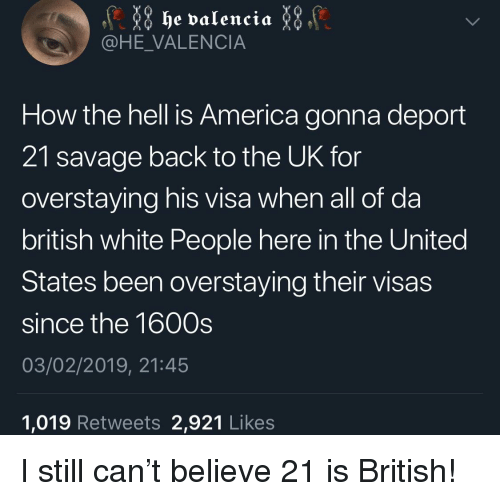 America, Blackpeopletwitter, and Funny: he valencia  @HE_VALENCIA  How the hell is America gonna deport  21 savage back to the UK for  overstaying his visa when all of da  british white People here in the United  States been overstaying their visas  since the 1600s  03/02/2019, 21:45  1,019 Retweets 2,921 Likes