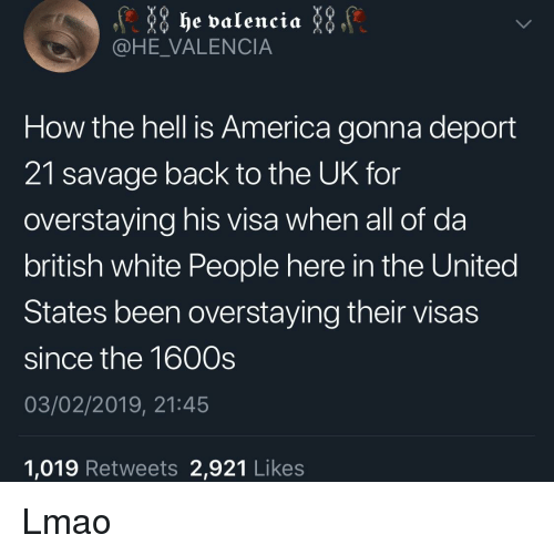 America, Lmao, and Savage: he valencia  @HE_VALENCIA  How the hell is America gonna deport  21 savage back to the UK for  overstaying his visa when all of da  british white People here in the United  States been overstaying their visas  since the 1600s  03/02/2019, 21:45  1,019 Retweets 2,921 Likes