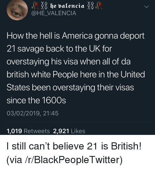 America, Blackpeopletwitter, and Savage: @HE_VALENCIA  How the hell is America gonna deport  21 savage back to the UK for  overstaying his visa when all of da  british white People here in the United  States been overstaying their visas  since the 1600s  03/02/2019, 21:45  1,019 Retweets 2,921 Likes I still can't believe 21 is British! (via /r/BlackPeopleTwitter)
