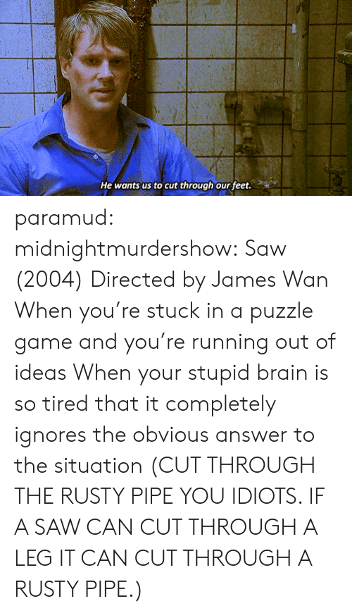 Wanly: He wants us to cut through our feet. paramud:  midnightmurdershow:  Saw (2004) Directed by James Wan   When you're stuck in a puzzle game and you're running out of ideas  When your stupid brain is so tired that it completely ignores the obvious answer to the situation (CUT THROUGH THE RUSTY PIPE YOU IDIOTS. IF A SAW CAN CUT THROUGH A LEG IT CAN CUT THROUGH A RUSTY PIPE.)