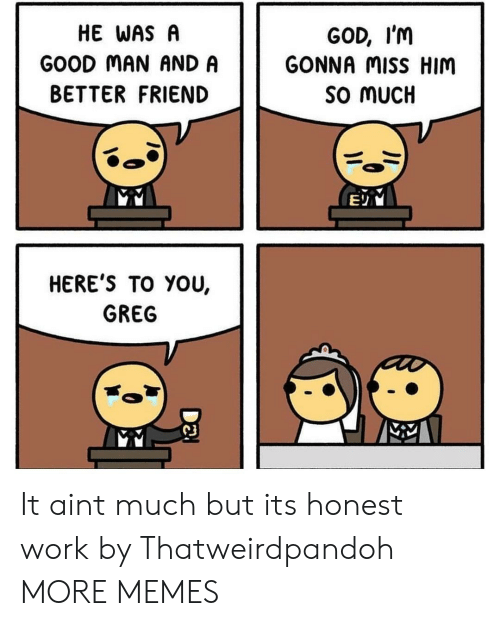 Dank, God, and Memes: HE WAS A  GOOD MAN AND A  BETTER FRIEND  GOD, I'm  GONNA MiSS HIM  SO MUCH  HERE'S TO YOU,  GREG  C3 It aint much but its honest work by Thatweirdpandoh MORE MEMES