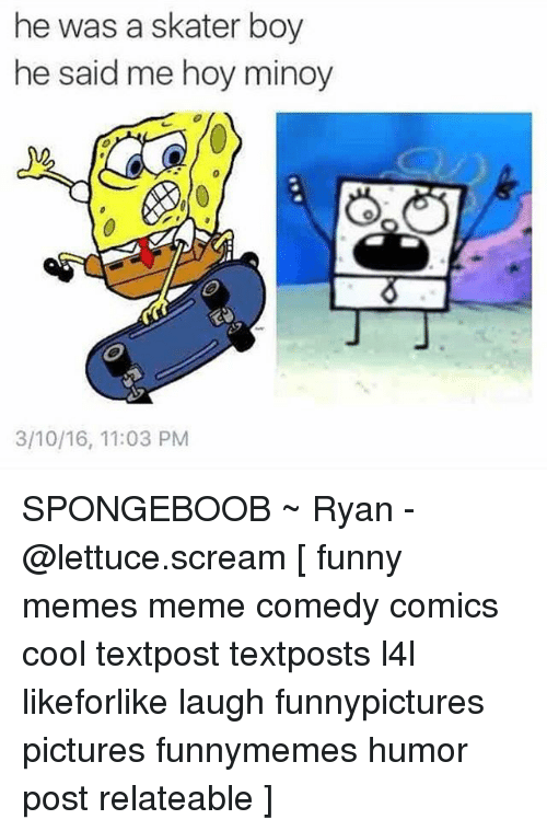 Me Hoy Minoy: he was a skater boy  he said me hoy minoy  3/10/16, 11:03 PM SPONGEBOOB ~ Ryan - @lettuce.scream [ funny memes meme comedy comics cool textpost textposts l4l likeforlike laugh funnypictures pictures funnymemes humor post relateable ]