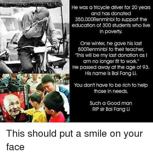 "Memes, Teacher, and Winter: He was a tricycle driver for 20 years  and has donated  350,000Renminbi to support the  education of 300 students who live  in poverty.  One winter, he gave his last  500Renminbi to their teacher,  ""This will be my last donation as I  am no longer fit to work.""  He passed away at the age of 93.  His name is Bai Fang Li.  You don't have to be rich tohelp  those in needs.  Such a Good man  RIP sir Bai Fang Li This should put a smile on your face"