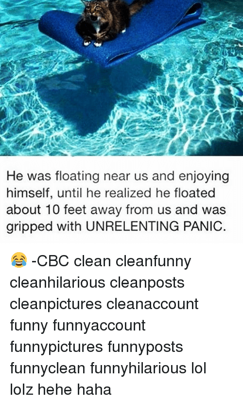 Memes, 🤖, and Feet: He was floating near us and enjoying  himself, until he realized he floated  about 10 feet away from us and was  gripped with UNRELENTING PANIC. 😂 -CBC clean cleanfunny cleanhilarious cleanposts cleanpictures cleanaccount funny funnyaccount funnypictures funnyposts funnyclean funnyhilarious lol lolz hehe haha