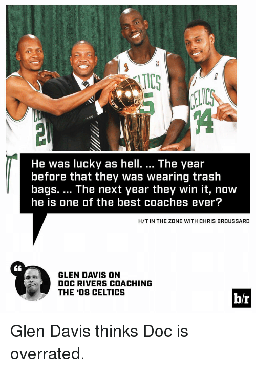 Doc Rivers: He was lucky as hell. The year  before that they Was Wearing trash  bags. The next year they win it, now  he is one of the best coaches ever?  H/T IN THE ZONE WITH CHRIS BROUSSARD  GLEN DAVIS ON  DOC RIVERS COACHING  THE 408 CELTICS  hr Glen Davis thinks Doc is overrated.