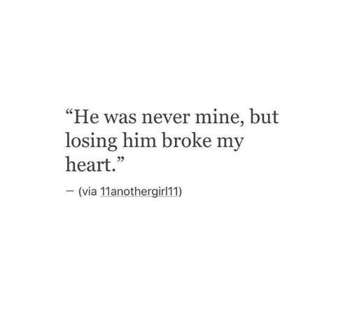 """Heart, Never, and Mine: """"He was never mine, but  losing him broke my  heart.""""  (via 11anothergirl11)"""