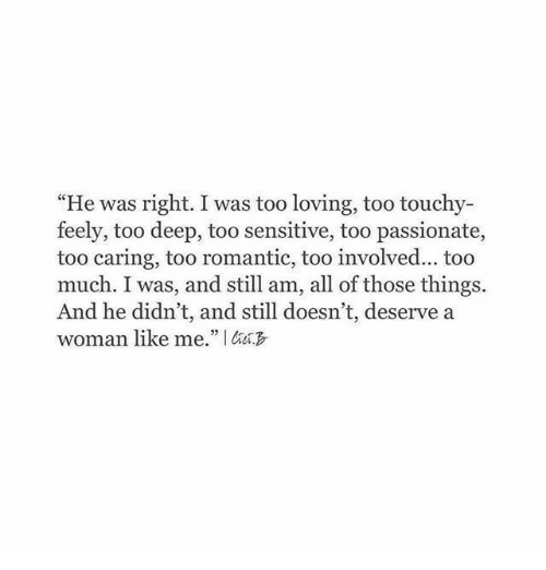 """A Woman Like: """"He was right. I was too loving, too touchy-  feely, too deep, too sensitive, too passionate,  too caring, too romantic, too involved... too  much. I was, and still am, all of those things.  And he didn't, and still doesn't, deserve a  woman like me."""" I"""