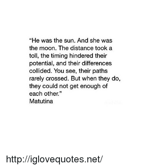 """toll: """"He was the sun. And she was  the moon. The distance took a  toll, the timing hindered their  potential, and their differences  collided. You see, their paths  rarely crossed. But when they do,  they could not get enough of  each other.""""  Matutina http://iglovequotes.net/"""