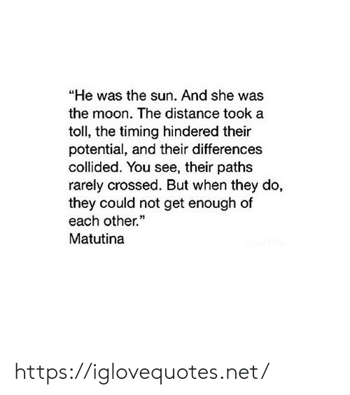 "toll: ""He was the sun. And she was  the moon. The distance took a  toll, the timing hindered their  potential, and their differences  collided. You see, their paths  rarely crossed. But when they do,  they could not get enough of  each other.  Matutina https://iglovequotes.net/"