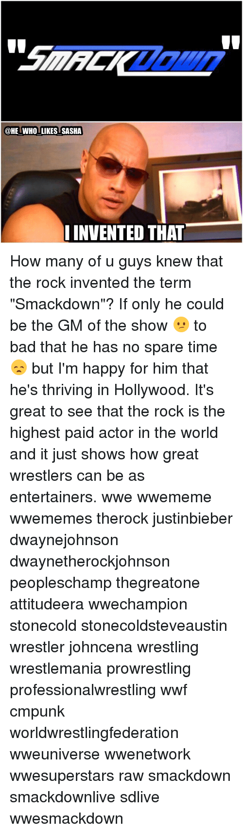 """Sparing Time: HE WHO LIKES SASHA  INVENTED THAT How many of u guys knew that the rock invented the term """"Smackdown""""? If only he could be the GM of the show 😕 to bad that he has no spare time😞 but I'm happy for him that he's thriving in Hollywood. It's great to see that the rock is the highest paid actor in the world and it just shows how great wrestlers can be as entertainers. wwe wwememe wwememes therock justinbieber dwaynejohnson dwaynetherockjohnson peopleschamp thegreatone attitudeera wwechampion stonecold stonecoldsteveaustin wrestler johncena wrestling wrestlemania prowrestling professionalwrestling wwf cmpunk worldwrestlingfederation wweuniverse wwenetwork wwesuperstars raw smackdown smackdownlive sdlive wwesmackdown"""