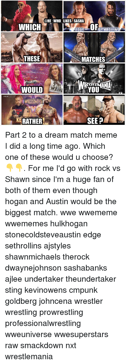 Undertaker: @HE WHO LIKES SASHA  OF  THESE  S MATCHES  TID  WOULD  THE 434  KERATHER  SEEP Part 2 to a dream match meme I did a long time ago. Which one of these would u choose?👇👇. For me I'd go with rock vs Shawn since I'm a huge fan of both of them even though hogan and Austin would be the biggest match. wwe wwememe wwememes hulkhogan stonecoldsteveaustin edge sethrollins ajstyles shawnmichaels therock dwaynejohnson sashabanks ajlee undertaker theundertaker sting kevinowens cmpunk goldberg johncena wrestler wrestling prowrestling professionalwrestling wweuniverse wwesuperstars raw smackdown nxt wrestlemania