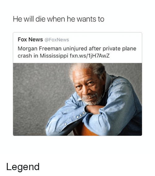 Memes, Morgan Freeman, and News: He will die when he wants to  Fox NeWS @FoxNews  Morgan Freeman uninjured after private plane  crash in Mississippi fxn.ws/1jH7AwZ Legend