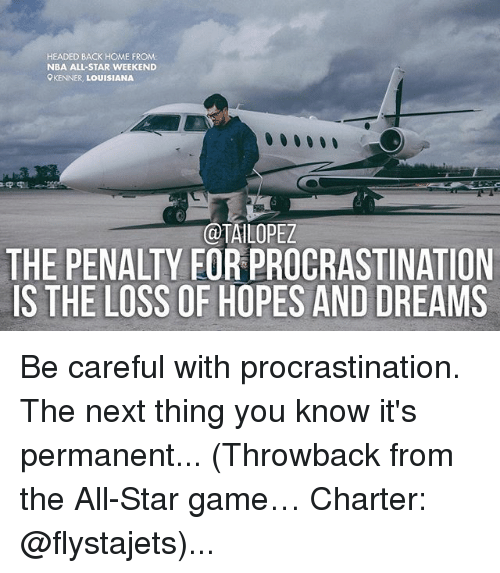 nba all stars: HEADED BACK HOME FROM:  NBA ALL-STAR WEEKEND  KENNER, LOUISIANA  @TAILOPEZ  THE PENALTY FORPROCRASTINATION  S THE LOSS OF HOPES AND DREAMS Be careful with procrastination. The next thing you know it's permanent... (Throwback from the All-Star game… Charter: @flystajets)...