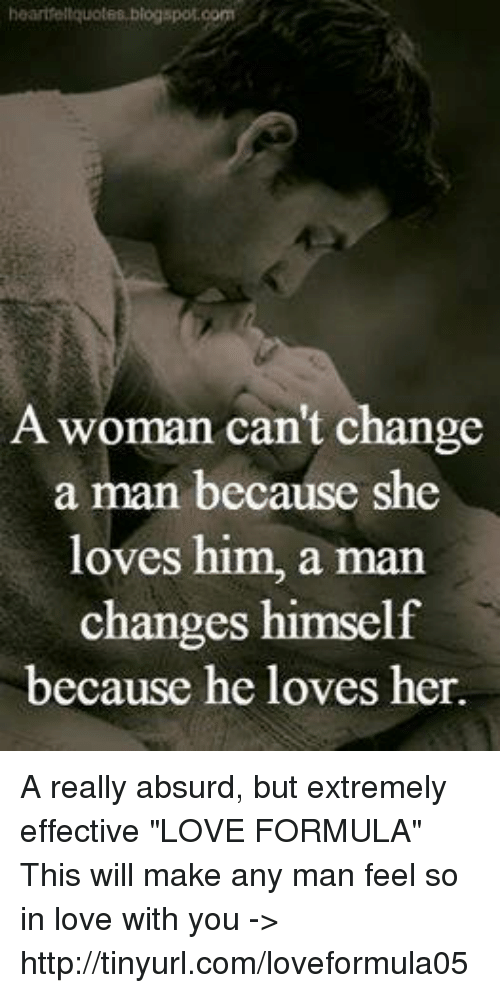 """Man Feelings: heairtfellquotes blogspot.com  A woman can't change  a man because she  loves him, a man  changes himself  because he loves her. A really absurd, but extremely effective """"LOVE FORMULA"""" This will make any man feel so in love with you -> http://tinyurl.com/loveformula05"""