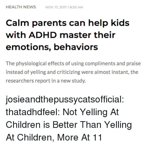 Children, Parents, and Tumblr: HEALTH NEWSNOV 17, 2017/8:20 AM  Calm parents can help kids  with ADHD master their  emotions, behaviors  The physiological effects of using compliments and praise  instead of yelling and criticizing were almost instant, the  researchers report in a new study. josieandthepussycatsofficial: thatadhdfeel: Not Yelling At Children is Better Than Yelling At Children, More At 11