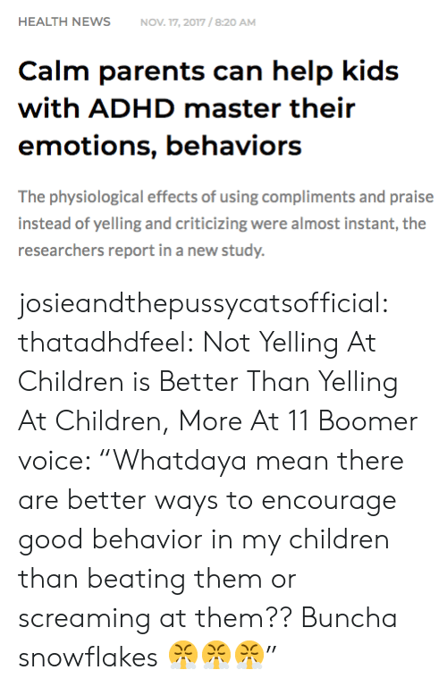 "Children, Parents, and Tumblr: HEALTH NEWSNOV 17, 2017/8:20 AM  Calm parents can help kids  with ADHD master their  emotions, behaviors  The physiological effects of using compliments and praise  instead of yelling and criticizing were almost instant, the  researchers report in a new study. josieandthepussycatsofficial: thatadhdfeel: Not Yelling At Children is Better Than Yelling At Children, More At 11    Boomer voice: ""Whatdaya mean there are better ways to encourage good behavior in my children than beating them or screaming at them?? Buncha snowflakes 😤😤😤"""