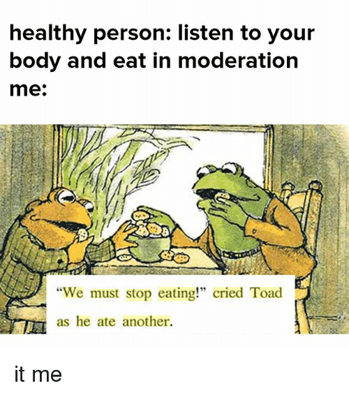 "Toade: healthy person: listen to your  body and eat in moderation  me:  ""We must stop eating!"" cried Toad  as he ate another. it me"