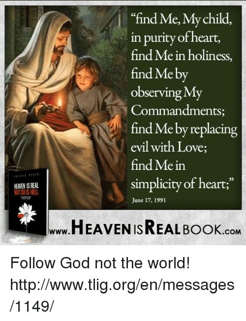 """Observative: HEANEN ISREAL  """"find Me, My child,  in purity of heart,  find Me in holiness,  find Me by  Observing MT  Commandments  e by replacing  evil with Love;  find Mein  simplicity of heart;""""  June 17, 1991  HEAVEN ISREAL Book  .COM Follow God not the world! http://www.tlig.org/en/messages/1149/"""