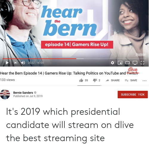 Bernie Sanders, Politics, and youtube.com: hear  bern  the  episode 14 Gamers Rise Up!  Bernie  20:32/40:00  dlive  Hear the Bern Episode 14 | Gamers Rise Up: Talking Politics on YouTube and Twiteh  133 views  I 2  SHARE  35  E SAVE  Bernie Sanders  SUBSCRIBE 192K  Published on Jul 9, 2019 It's 2019 which presidential candidate will stream on dlive the best streaming site