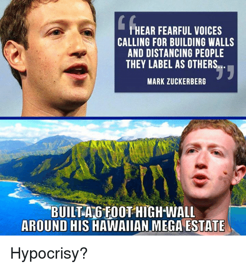 megas: HEAR FEARFUL VOICES  CALLING FOR BUILDING WALLS  AND DISTANCING PEOPLE  THEY LABEL AS OTHERS  MARK ZUCKERBERG  BUILTA GFOOT HIGH-WALL  AROUND HIS HAWAIIAN MEGA ESTATE Hypocrisy?