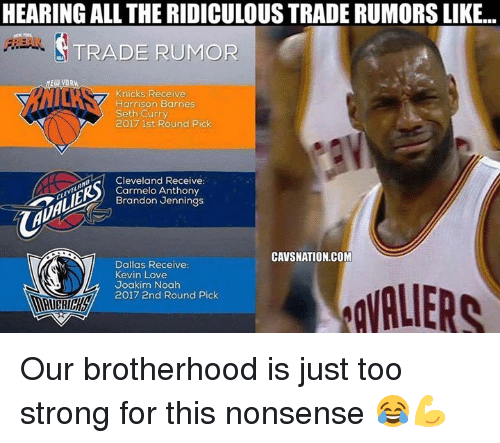 Joakim Noah: HEARING ALL THE RIDICULOUS TRADE RUMORS LIKE..  TRADE RUMOR  YORW  Knicks Receive  Harrison Barnes  Seth Curry  2017 1st Round Pick  Cleveland Receive:  Carmelo Anthony  Brandon Jennings  CAVSNATION.COM  Dallas Receive  Kevin Love  Joakim Noah  2017 2nd Round Pick Our brotherhood is just too strong for this nonsense 😂💪