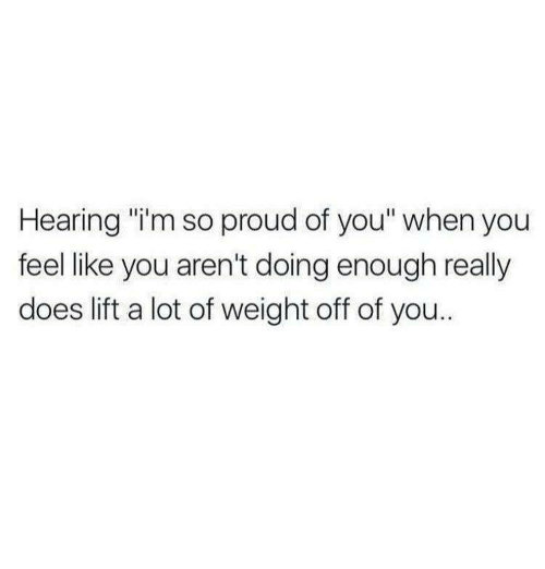 "So Proud Of You: Hearing ""i'm so proud of you"" when you  feel like you aren't doing enough really  does lift a lot of weight off of you.."