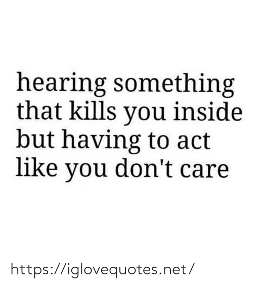 don't care: hearing something  that kills you inside  but having to act  like you don't care https://iglovequotes.net/