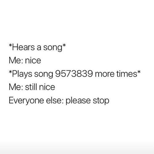 Funny, Tumblr, and Nice: *Hears a song*  Me: nice  *Plays song 9573839 more times*  Me: still nice  Everyone else: please stop