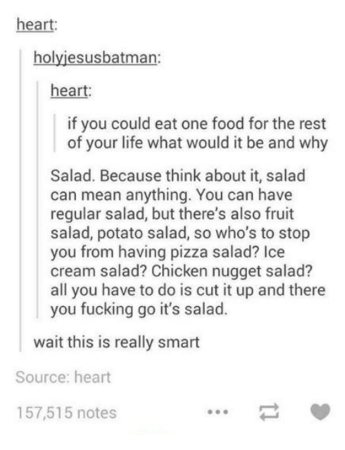 potato salad: heart:  holyiesusbatman  heart:  if you could eat one food for the rest  of your life what would it be and why  Salad. Because think about it, salad  can mean anything. You can have  regular salad, but there's also fruit  salad, potato salad, so who's to stop  you from having pizza salad? Ice  cream salad? Chicken nugget salad?  all you have to do is cut it up and there  you fucking go it's salad.  ait this is really smart  Source: heart  157,515 notes