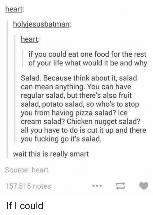 potato salad: heart:  holyjesusbatman:  heart:  if you could eat one food for the rest  of your life what would it be and why  Salad. Because think about it, salad  can mean anything. You can have  regular salad, but there's also fruit  salad, potato salad, so who's to stop  you from having pizza salad? Ice  cream salad? Chicken nugget salad?  all you have to do is cut it up and there  you fucking go it's salad.  wait this is really smart  Source: heart  157,515 notes If I could