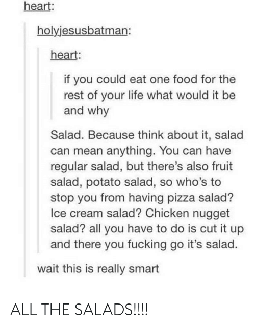 potato salad: heart:  holyjesusbatman:  heart:  if you could eat one food for the  rest of your life what would it be  and why  Salad. Because think about it, salad  can mean anything. You can have  regular salad, but there's also fruit  salad, potato salad, so who's to  stop you from having pizza salad?  Ice cream salad? Chicken nugget  salad? all you have to do is cut it up  and there you fucking go it's salad.  wait this is really smart ALL THE SALADS!!!!