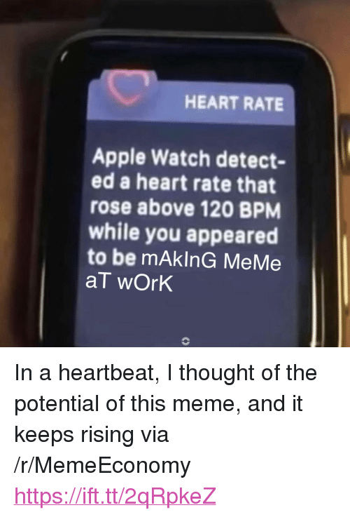 """Apple, Apple Watch, and Meme: HEART RATE  Apple Watch detect-  ed a heart rate that  rose above 120 BPM  while you appeared  to be mAkInG MeMe  aT wOrk <p>In a heartbeat, I thought of the potential of this meme, and it keeps rising via /r/MemeEconomy <a href=""""https://ift.tt/2qRpkeZ"""">https://ift.tt/2qRpkeZ</a></p>"""