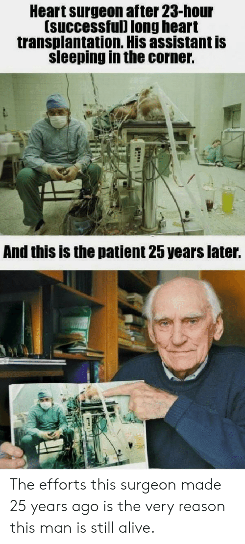Alive, Heart, and Patient: Heart surgeon after 23-hour  (successful) long heart  transplantation. His assistant is  sleeping in the corner.  And this is the patient 25 years later. The efforts this surgeon made 25 years ago is the very reason this man is still alive.