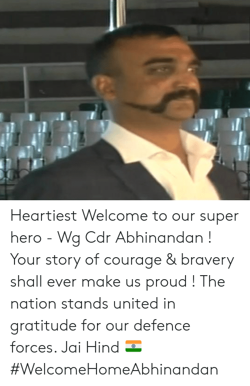 hind: Heartiest Welcome to our super hero - Wg Cdr Abhinandan ! Your story of courage & bravery shall ever make us proud ! The nation stands united in gratitude for our defence forces.   Jai Hind 🇮🇳 #WelcomeHomeAbhinandan