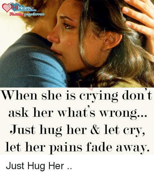 Fading Away: Hearts  Ypage4lovers  b.com  When she is crying dont  ask her what's wrong  Just hug her & let cry,  let her pains fade away. Just Hug Her ..