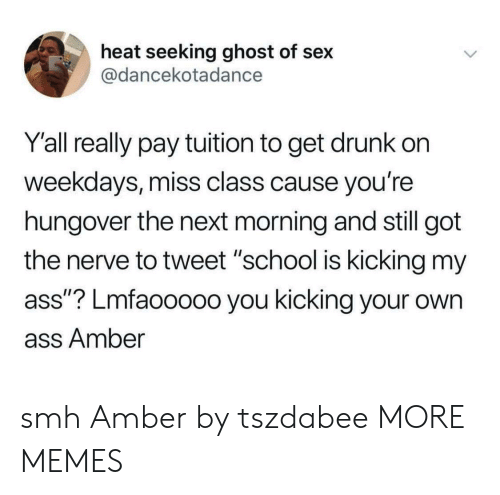 "Get Drunk: heat seeking ghost of sex  @dancekotadance  Y'all really pay tuition to get drunk on  weekdays, miss class cause you're  hungover the next morning and still got  the nerve to tweet ""school is kicking my  ass""? Lmfaooooo you kicking your own  ass Amber smh Amber by tszdabee MORE MEMES"