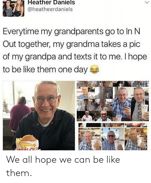 Be Like, Grandma, and Grandpa: Heather Daniels  @heatheerdaniels  Everytime my grandparents go to In N  Out together, my grandma takes a pic  of my grandpa and texts it to me. I hope  to be like them one day  NN-OU We all hope we can be like them.