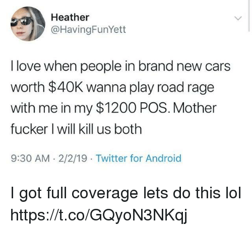 Android, Cars, and Funny: Heather  @HavingFunYett  I love when people in brand new cars  worth $40K wanna play road rage  with me in my $1200 POS. Mother  fucker I will kill us both  9:30 AM. 2/2/19 Twitter for Android I got full coverage lets do this lol https://t.co/GQyoN3NKqj
