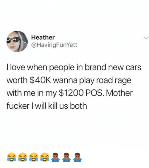 Cars, Love, and Dank Memes: Heather  @HavingFunYett  I love when people in brand new cars  worth $40K wanna play road rage  with me in my $1200 POS. Mother  fucker I will kill us both 😂😂😂😂🤷🏾‍♂️🤷🏾‍♂️🤷🏾‍♂️