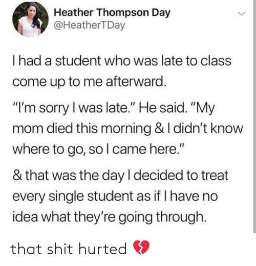 "Shit, Sorry, and Mom: Heather Thompson Day  @HeatherTDay  I had a student who was late to class  come up to me afterward  ""I'm sorry l was late."" He said. ""My  mom died this morning & I didn't know  where to go, so l came here.""  & that was the day l decided to treat  every single student as if I have no  idea what they're going through. that shit hurted 💔"