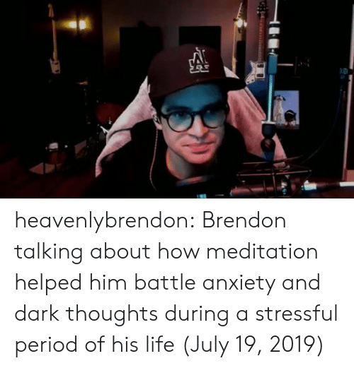 Meditation: heavenlybrendon:  Brendon talking about how meditation helped him battle anxiety and dark thoughts during a stressful period of his life (July 19, 2019)