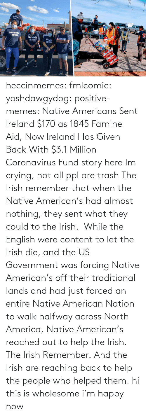 out: heccinmemes:  fmlcomic:  yoshdawgydog:  positive-memes:     Native Americans Sent Ireland $170 as 1845 Famine Aid, Now Ireland Has Given Back With $3.1 Million Coronavirus Fund   story here    Im crying, not all ppl are trash   The Irish remember that when the Native American's had almost nothing, they sent what they could to the Irish.  While the English were content to let the Irish die, and the US Government was forcing Native American's off their traditional lands and had just forced an entire Native American Nation to walk halfway across North America, Native American's reached out to help the Irish. The Irish Remember. And the Irish are reaching back to help the people who helped them.  hi this is wholesome i'm happy now