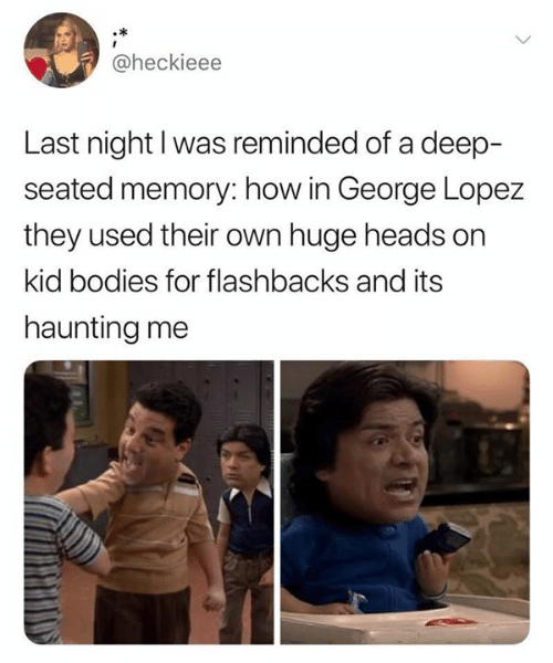 flashbacks: @heckieee  Last night I was reminded of a deep-  seated memory: how in George Lopez  they used their own huge heads on  kid bodies for flashbacks and its  haunting me