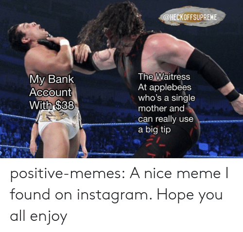 Applebee's: @HECKOFFSUPREME  My Bank  Account  With $38  The Waitress  At applebees  who's a single  mother and  can really use  a big tip positive-memes: A nice meme I found on instagram. Hope you all enjoy