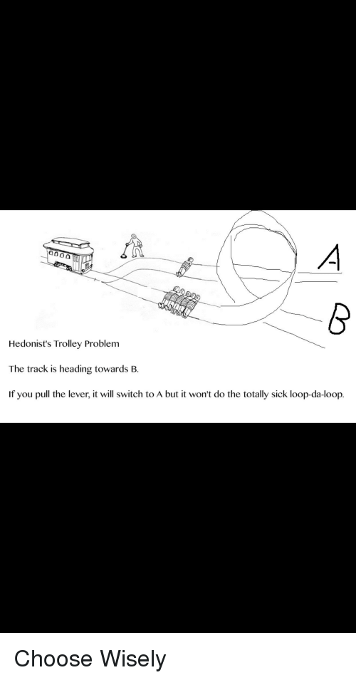 Hedonist S Trolley Problem The Track Is Heading Towards B If You