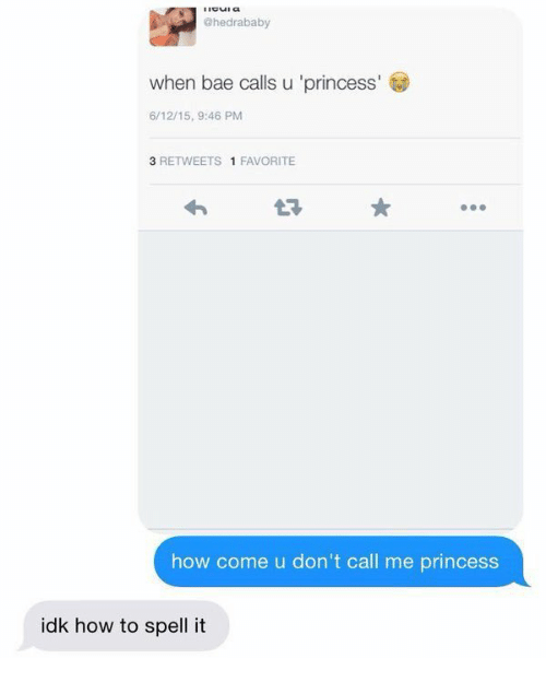 Dont Call Me: @hedrababy  when bae calls u 'princess  6/12/15, 9:46 PM  3 RETWEETS 1 FAVORITE  how come u don't call me princess  idk how to spell it